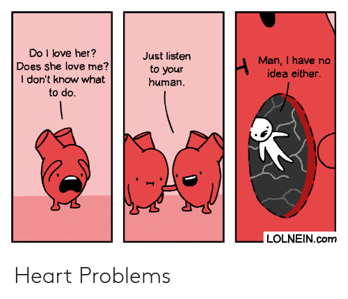 Love, Heart, and Idea: Do I love her?  Does she love me?  I don't know what  to do  Just listen  Man,I have no  to your  human  idea either.  |  LOLNEIN.com Heart Problems
