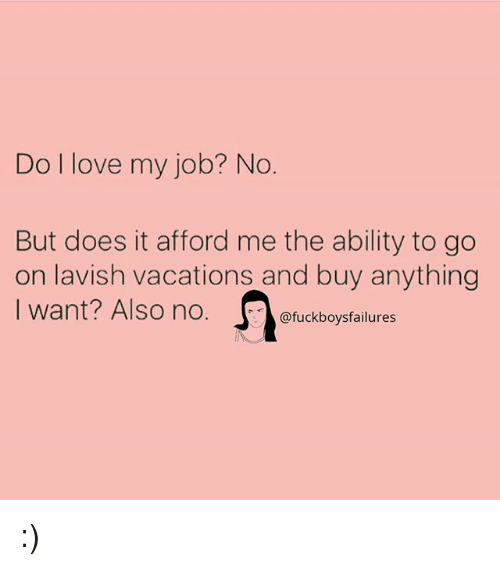 Love, Girl Memes, and Ability: Do I love my job? No  But does it afford me the ability to go  on lavish vacations and buy anything  I want? Also no. Ofuckboysfailures  I want? Also no.。@fuckboysfailures :)