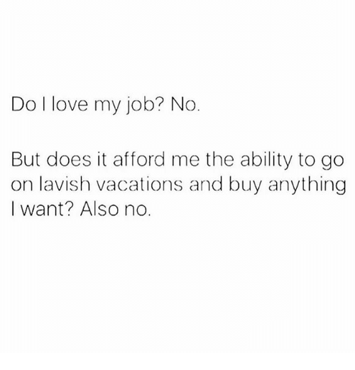 Love, Memes, and Ability: Do I love my job? No  But does it afford me the ability to go  on lavish vacations and buy anything  I want? Also no.