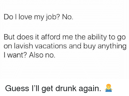 Drunk, Love, and Memes: Do I love my job? No.  But does it afford me the ability to go  on lavish vacations and buy anything  I want? Also no. Guess I'll get drunk again. 🤷♂️