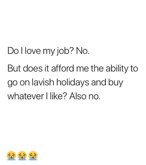 Love, Memes, and Ability: Do I love my job? No  But does it afford me the ability to  go on lavish holidays and buy  whatever I like? Also no. 😭😭😭