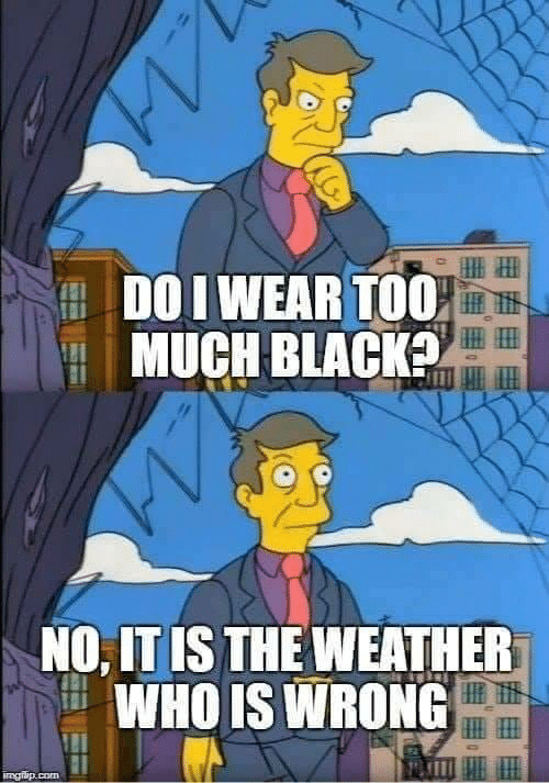 Black, The Weather, and Weather: DO I WEAR T00,  MUCH BLACK  NO, IT IS THE WEATHER  WHO IS WRONG  IP
