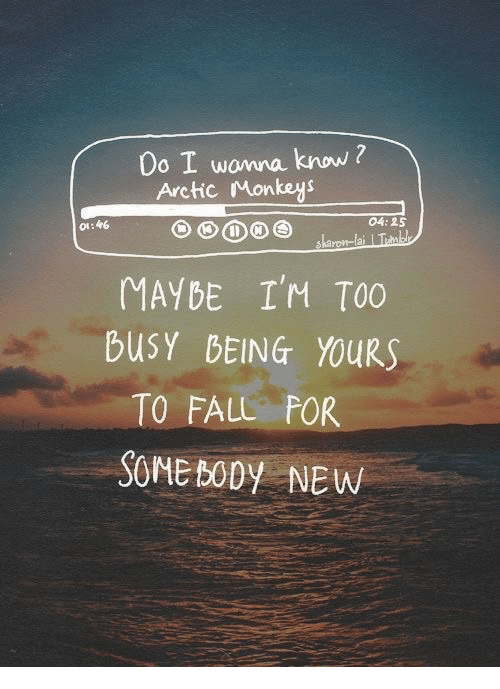 Fall, Arctic Monkeys, and Monkeys: Do I wonna know ?  Arctic Monkeys  #6  04:25  MAYBE I'M TOO  buSY BEING YOURS  TO FALL FOR  SOME BODy NEW