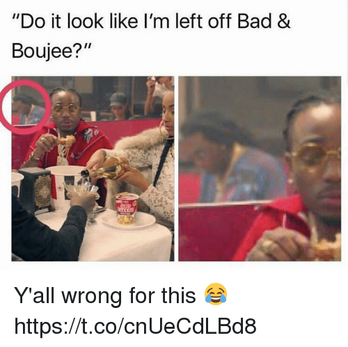 """Boujee: """"Do it look like I'm left off Bad &  Boujee?"""" Y'all wrong for this 😂 https://t.co/cnUeCdLBd8"""