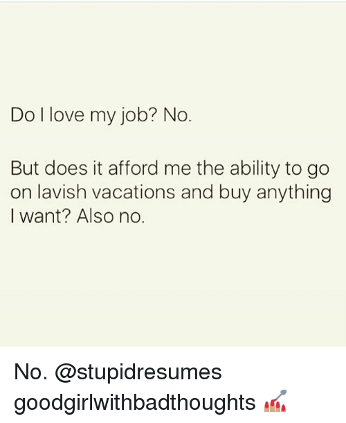 Love, Memes, and Ability: Do l love my job? No  But does it afford me the ability to go  on lavish vacations and buy anything  I want? Also no. No. @stupidresumes goodgirlwithbadthoughts 💅🏽