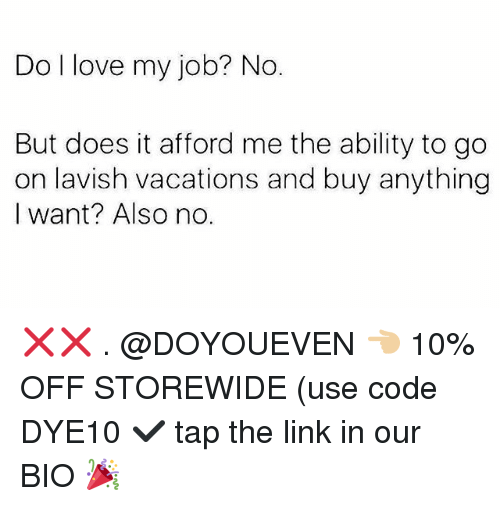 Gym, Love, and Link: Do l love my job? No.  But does it afford me the ability to go  on lavish vacations and buy anything  I want? Also no. ❌❌ . @DOYOUEVEN 👈🏼 10% OFF STOREWIDE (use code DYE10 ✔️ tap the link in our BIO 🎉