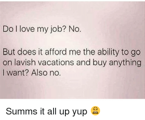 Funny, Love, and Ability: Do l love my job? No.  But does it afford me the ability to go  on lavish vacations and buy anything  I want? Also no. Summs it all up yup 😩