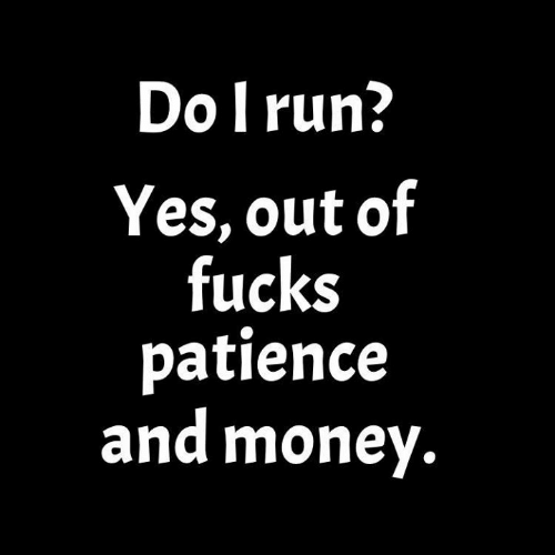 Dank, Money, and Run: Do l run  Yes, out of  fucks  patience  and money.