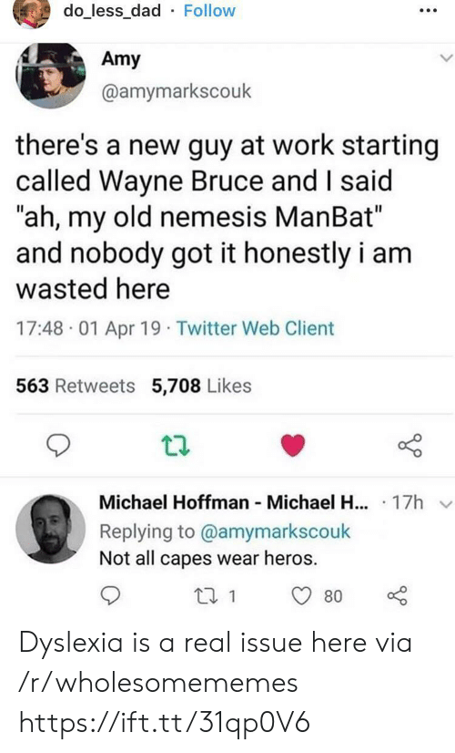 "Dad, Twitter, and Work: do_less_dad Follow  Amy  @amymarkscouk  there's a new guy at work starting  called Wayne Bruce and I said  ""ah, my old nemesis ManBat""  and nobody got it honestly i am  wasted here  17:48 01 Apr 19 Twitter Web Client  563 Retweets 5,708 Likes  Michael Hoffman Michael H... 17h  Replying to @amymarkscouk  Not all capes wear heros  80 Dyslexia is a real issue here via /r/wholesomememes https://ift.tt/31qp0V6"