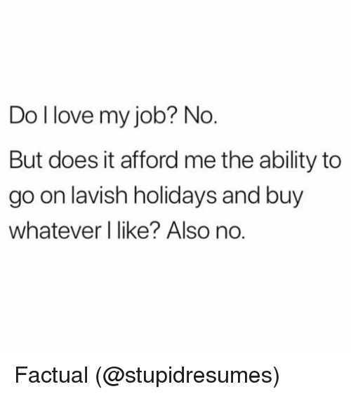 Memes, Ability, and 🤖: Do llove my job? No  But does it afford me the ability to  go on lavish holidays and buy  whatever I like? Also no. Factual (@stupidresumes)