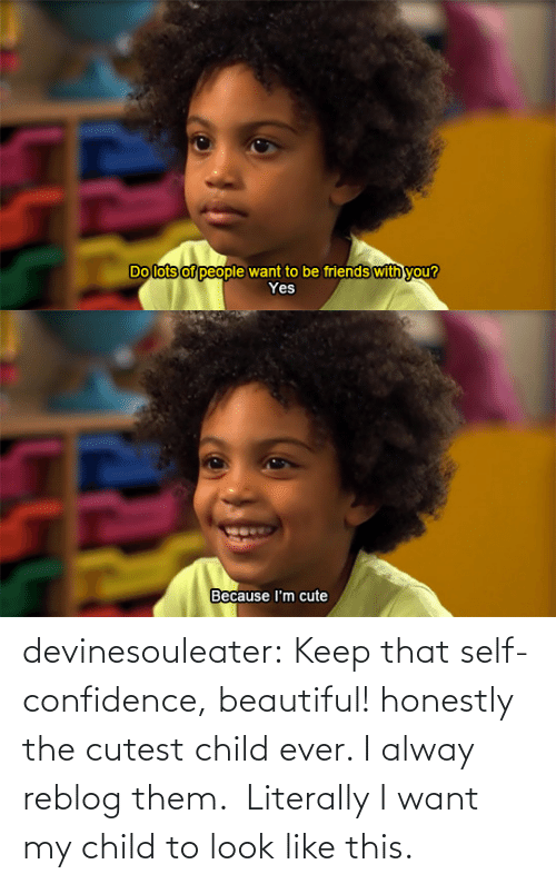 Alway: Do lots of people want to be friends with you?  Yes   Because I'm cute devinesouleater:  Keep that self-confidence, beautiful!   honestly the cutest child ever. I alway reblog them. Literally I want my child to look like this.