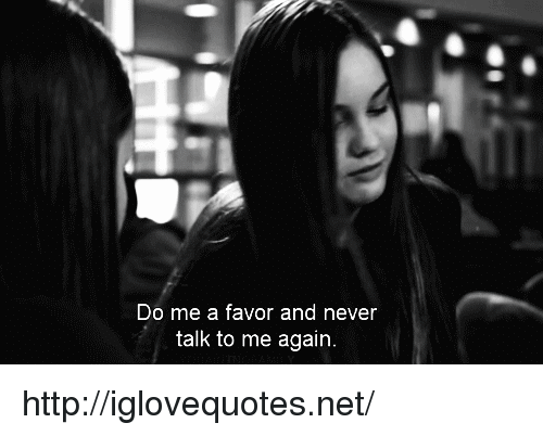 Http, Never, and Net: Do me a favor and never  talk to me again. http://iglovequotes.net/