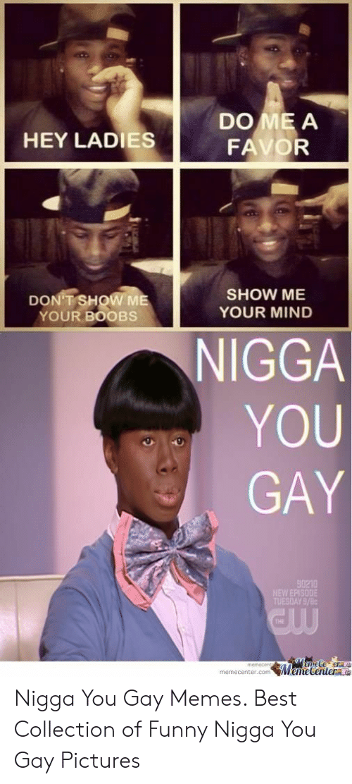 gay pictures: DO ME A  FAVOR  HEY LADIES  SHOW ME  YOUR MIND  DON T SHOW ME  YOUR BOOBS  NIGGA  YOU  GAY  90210  TUESDAY 9/8c  THE  memecenter.com MemeCentere Nigga You Gay Memes. Best Collection of Funny Nigga You Gay Pictures