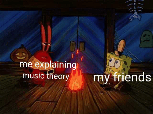 my friends: DO  me explaining  music theory  my friends