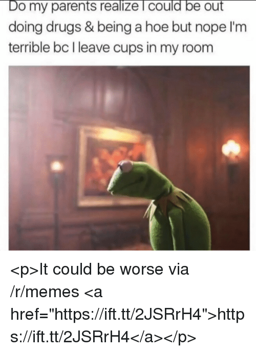 """Drugs, Hoe, and Memes: Do my parents realize l could be out  doing drugs & being a hoe but nope I'm  terrible bc I leave cups in my room <p>It could be worse via /r/memes <a href=""""https://ift.tt/2JSRrH4"""">https://ift.tt/2JSRrH4</a></p>"""