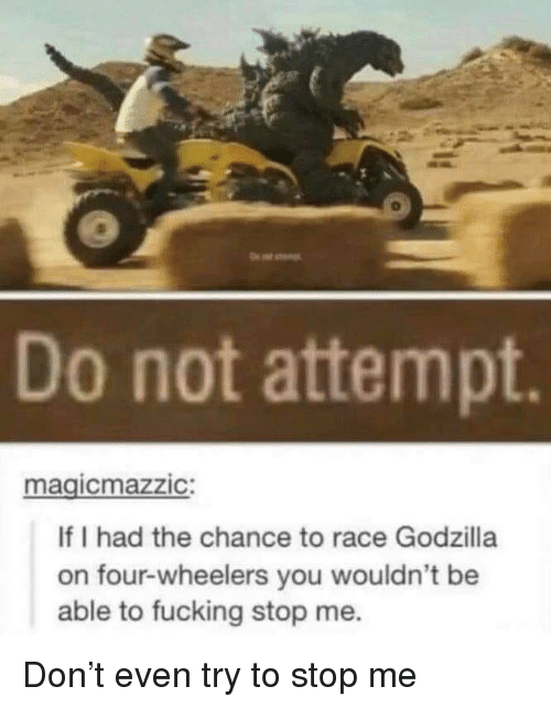 Fucking, Godzilla, and Race: Do not attempt  magicmazzic  If I had the chance to race Godzilla  on four-wheelers you wouldn't be  able to fucking stop me. Don't even try to stop me