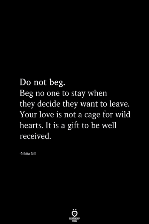 Love, Hearts, and Wild: Do not beg.  Beg no one to stay when  they decide they want to leave.  Your love is not a cage for wild  hearts. It is a gift to be well  received.  Nikita Gil