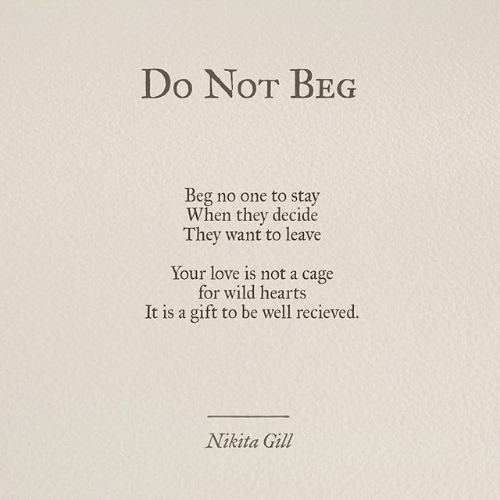 cage: Do NoT BEG  Beg no one to stay  When they decide  They want to leave  Your love is not a cage  for wild hearts  It is a gift to be well recieved.  Nikita Gill