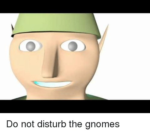 Do Not Disturb The Gnomes Dank Meme On Conservative Memes