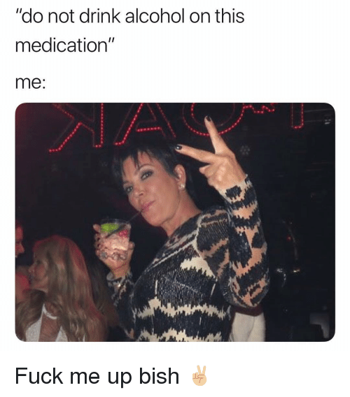 """Funny, Alcohol, and Fuck: """"do not drink alcohol on this  medication""""  me Fuck me up bish ✌🏼"""
