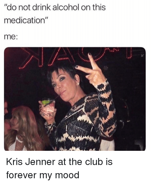 "Club, Kris Jenner, and Mood: ""do not drink alcohol on this  medication""  me: Kris Jenner at the club is forever my mood"