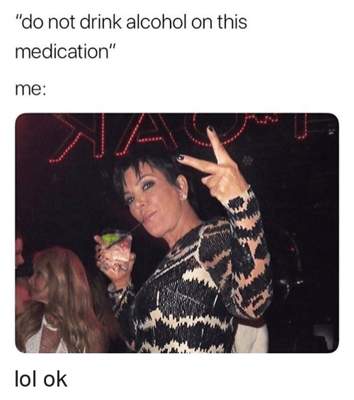 "Funny, Lol, and Alcohol: ""do not drink alcohol on this  medication""  me lol ok"