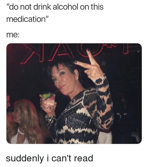 "Alcohol, Girl Memes, and Read: ""do not drink alcohol on this  medication""  me suddenly i can't read"