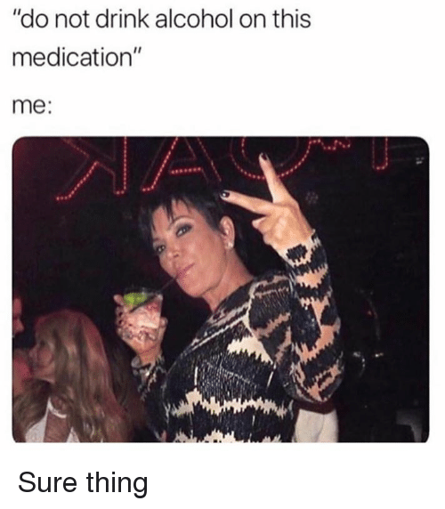 """Dank, Alcohol, and 🤖: """"do not drink alcohol on this  medication""""  me: Sure thing"""