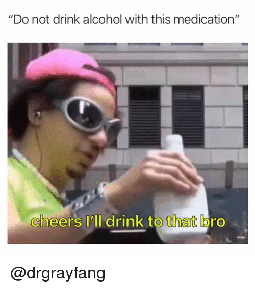 "Alcohol, Dank Memes, and Cheers: ""Do not drink alcohol with this medication""  cheers I'll drink to that bro  0 @drgrayfang"