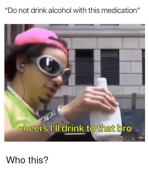 "Memes, Alcohol, and 🤖: ""Do not drink alcohol with this medication""  cheers I'll drink to that bro Who this?"