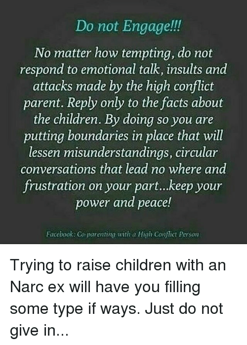 Narcing: Do not Engage!!!  No matter how tempting, do not  respond to emotional talk, insults and  attacks made by the high conflict  parent. Reply only to the facts about  the children. By doing so you are  putting boundaries in place that will  lessen misunderstandings, circular  conversations that lead no where and  frustration on your part...keep your  power and peace!  Facebook: Co parenting with a Hig Conflict erson Trying to raise children with an Narc ex will have you filling some type if ways. Just do not give in...