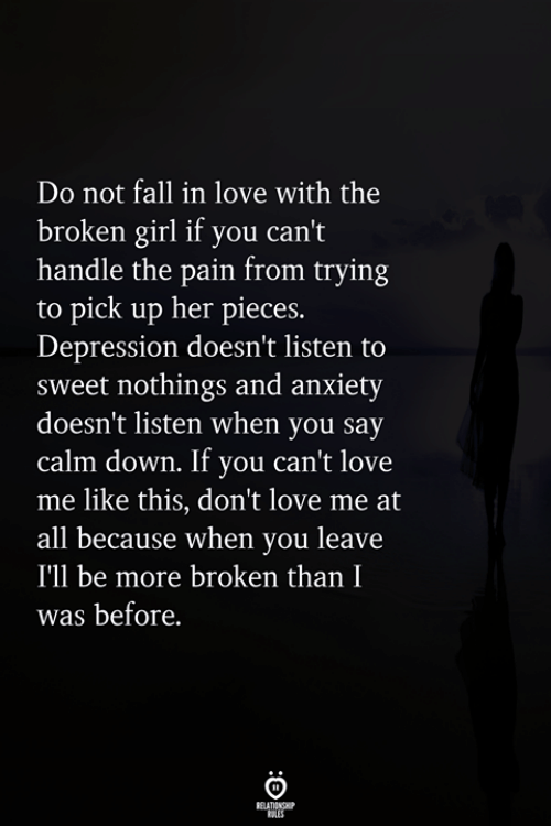 Fall, Love, and Anxiety: Do not fall in love with the  broken girl if you can't  handle the pain from trying  to pick up her pieces.  Depression doesn't listen to  sweet nothings and anxiety  doesn't listen when you say  calm down. If you can't love  me like this, don't love me at  all because when you leave  I'll be more broken than I  was before.