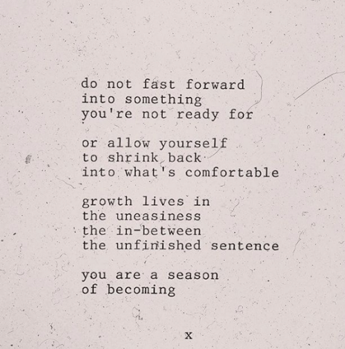 Sentence: do not fast forward  into something  you're not ready for  or allow yourself  to shrink, back  into what's comfortable  growth lives in  the uneasiness  the in-between  the unfinished sentence  you are a season  of becoming