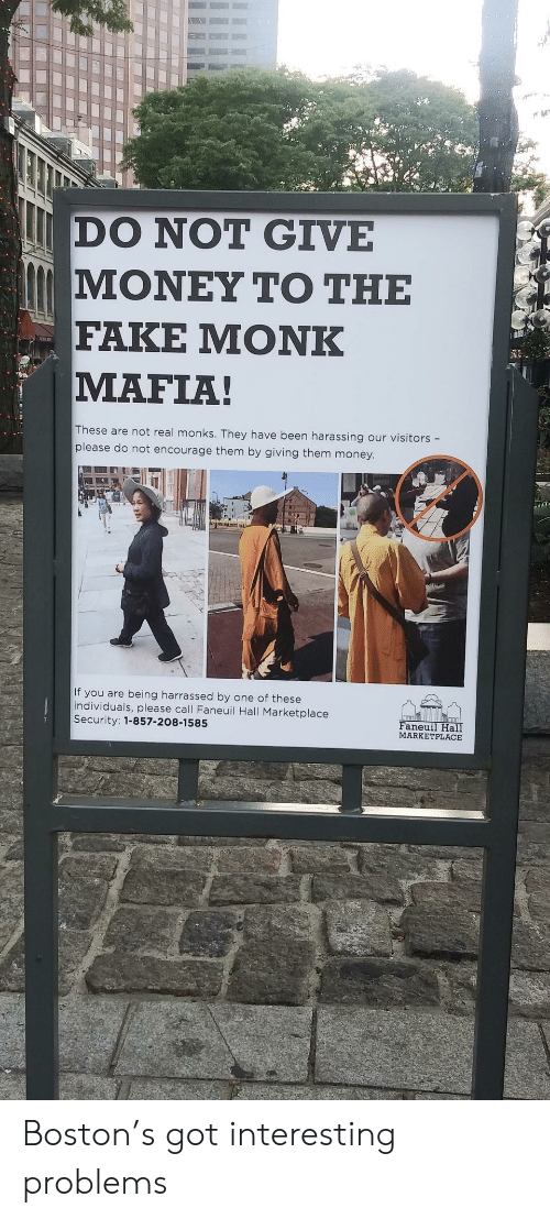 Fake, Money, and Boston: DO NOT GIVE  ΜΟΝΕΥ ΤΟ ΤΗΕ  FAKE ΜΟNK  MAFIA!  These are not real monks. They have been harassing our visitors -  please do not encourage them by giving them money.  If you are being harrassed by one of these  individuals, please call Faneuil Hall Marketplace  Security: 1-857-208-1585  Faneuil Hall  MARKETPLACE Boston's got interesting problems