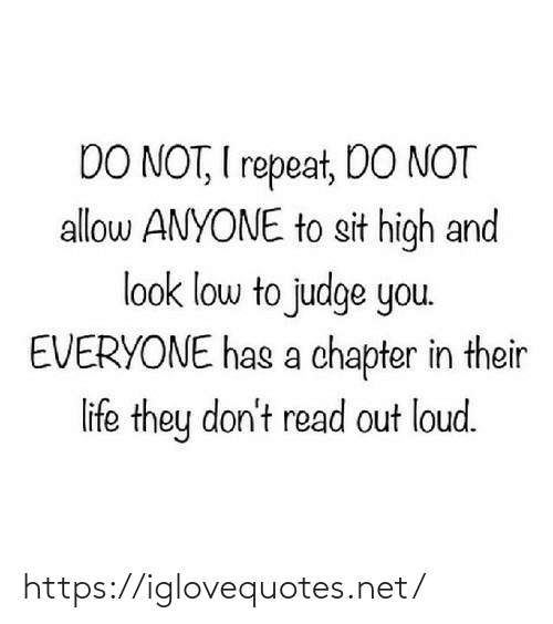 chapter: DO NOT, I repeat, DO NOT  allow ANYONE to sit high and  look low to judge you.  EVERYONE has a chapter in their  life they don't read out loud. https://iglovequotes.net/