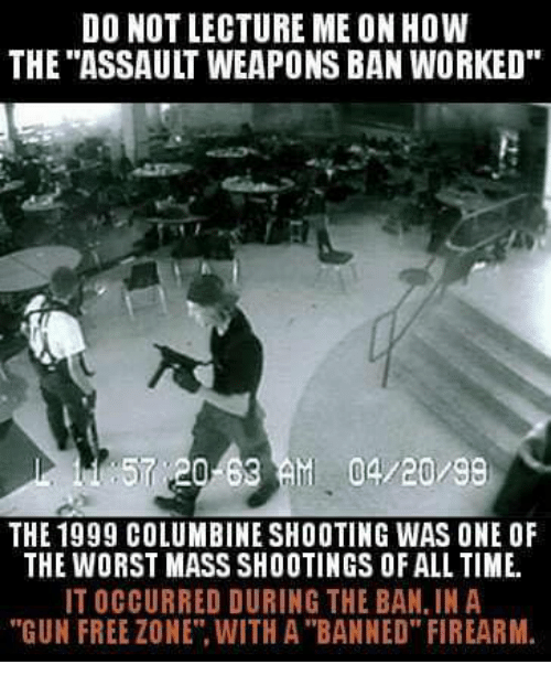 "Memes, The Worst, and Free: DO NOT LECTURE ME ON HOW  THE ""ASSAULT WEAPONS BAN WORKED  57 20-63AM 04/20/99  THE 1999 COLUMBINE SHOOTING WAS ONE OF  THE WORST MASS SHOOTINGS OF ALL TIME.  IT OCCURRED DURING THE BAN, IN A  ""GUN FREE ZONE"". WITH A ""BANNED"" FIREARM"