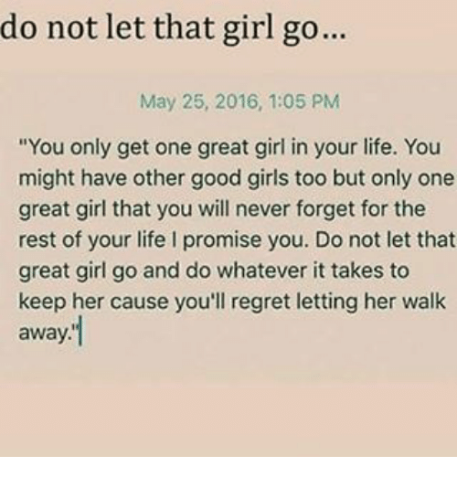 """Girls, Life, and Memes: do not let that girl go...  May 25, 2016, 1:05 PM  """"You only get one great girl in your life. You  might have other good girls too but only one  great girl that you will never forget for the  rest of your life l promise you. Do not let that  great girl go and do whatever it takes to  keep her cause you'll regret letting her walk  away"""
