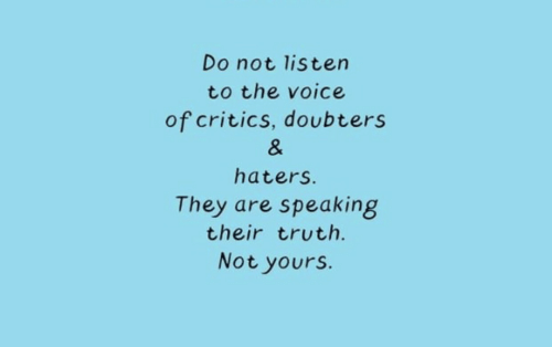 the voice: Do not listen  to the voice  of critics, doubters  &  haters.  They are speaking  their truth.  Not yours.