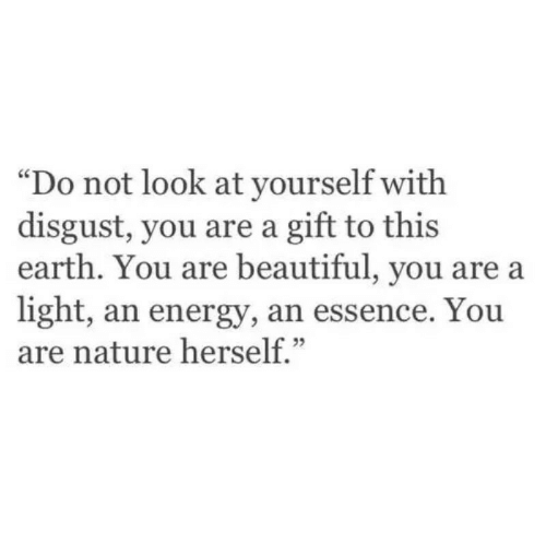 "Essence: ""Do not look at yourself with  disgust, you are a gift to this  earth. You are beautiful, you are a  light, an energy, an essence. You  are nature herself."""