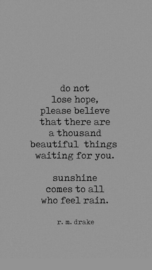Beautiful, Drake, and Rain: do not  lose hope,  please believe  that there are  a thousand  beautiful things  waiting for you.  sunshine  comes to all  who feel rain.  r. m. drake