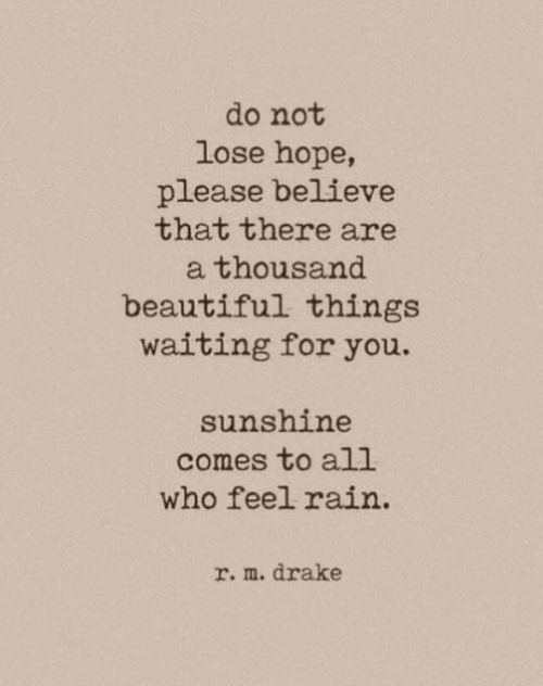 Believe That: do not  lose hope,  please believe  that there are  thousand  beautiful things  waiting for you.  sunshine  comes to all  who feel rain  r. m. drake