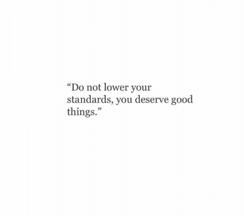 """good things: """"Do not lower your  standards, you deserve good  things.""""  05"""