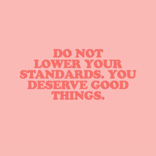 Standards: DO NOT  LOWER YOUR  STANDARDS. YOU  DESERVE GOOD  THINGS