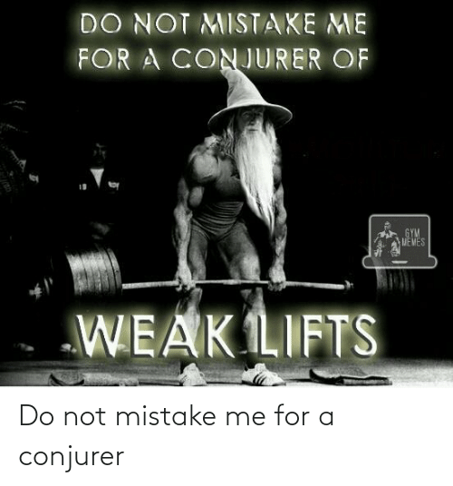 Gym, Memes, and Lord of the Rings: DO NOT MISTAKE ME  FOR A CONJURER OF  19  GYM  MEMES  WEAK LIFTS Do not mistake me for a conjurer