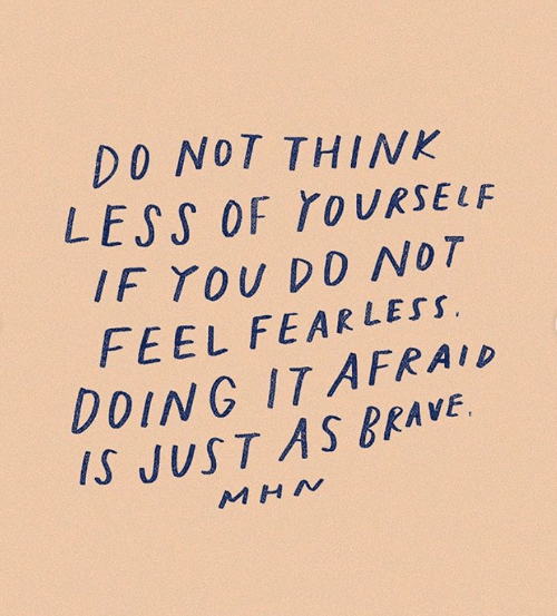Brave, Fear, and Think: DO NOT THINK  LESS OF TO URSELF  IF YOU DD NOT  FEEL FEAR LESS.  DOING IT AFRA ID  IS JUST AS BRAVE  M HN