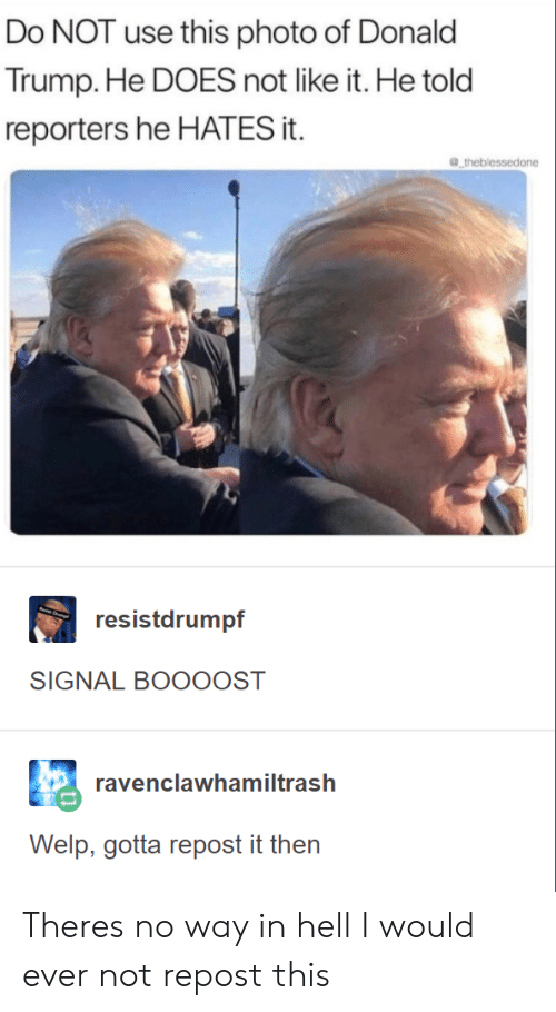 Trump, Hell, and Photo: Do NOT use this photo of Donalo  Trump. He DOES not like it. He told  reporters he HATES it.  级..theblessedone  resistdrumpf  SIGNAL BOOOOST  ravenclawh  amiltrash  Welp, gotta repost it then Theres no way in hell I would ever not repost this