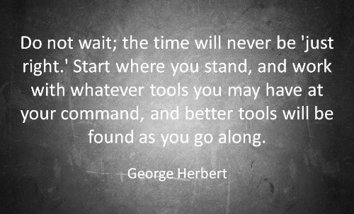 Work, Time, and Never: Do not wait; the time will never be 'just  right.' Start where you stand, and work  with whatever tools you may have at  your command, and better tools will be  found as you go along.  George Herbert