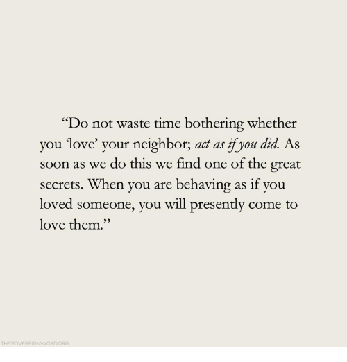 """Love, Soon..., and Time: """"Do not waste time bothering whether  you love your neighbor, act as yon did As  soon as we do this we find one of the great  secrets. When you are behaving as if you  loved someone, you will presently come to  love them.""""  52  THESOVEREIGNWORDORG"""