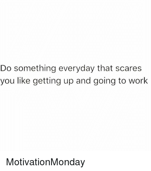 Memes, Work, and 🤖: Do something everyday that scares  you like getting up and going to work MotivationMonday