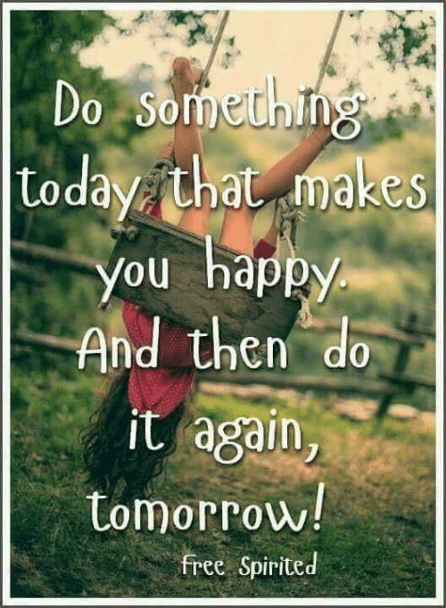 Then Do: Do Something  |Loday that makes  You happy  And then do  it again,  tomorrow!  free Spirited